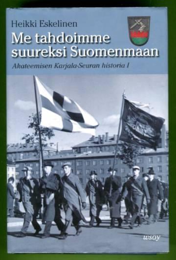 Me tahdoimme suureksi Suomenmaan - Akateemisen Karjala-Seuran historia 1