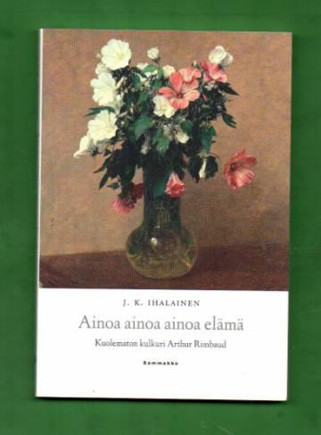 Ainoa ainoa ainoa elämä - Kuolematon kulkuri Arthur Rimbaud