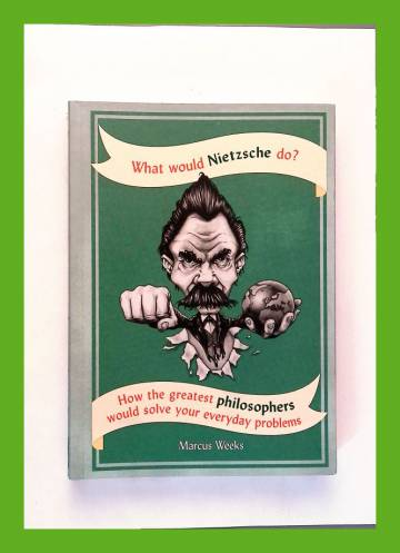 What Would Nietzsche do? How the Greatest Philosophers would solve your everyday problems