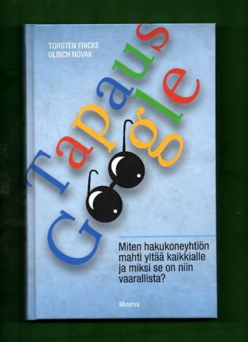 Tapaus Google - Miten hakukoneyhtiön mahti yltää kaikkialle ja miksi se on niin vaarallista?