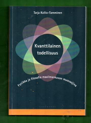 Kvanttilainen todellisuus - Fysiikka ja filosofia maailmankuvan muovaajina