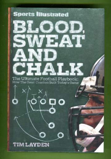 Blood, Sweat and Chalk - The Ultimate Football Playbook: How the Great Coaches Built Today's Game