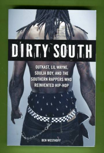 Dirty South - Outkast, Lil Wayne, Soulja Boy, and the Southern Rappers Who Reinvented Hip-Hop