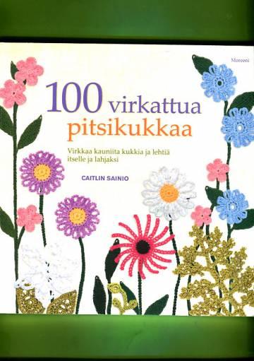100 virkattua pitsikukkaa - Virkkaa kauniita kukkia ja lehtiä itsellesi ja lahjaksi