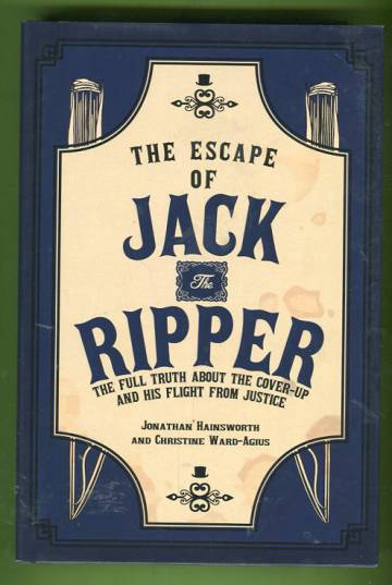 The Escape of Jack the Ripper - The Full Truth about the Cover-Up and His Flight from Justice