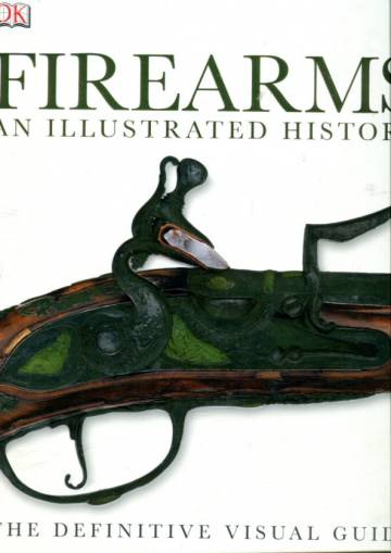 Firearms - An Illustrated History: The Definitive Visual Guide