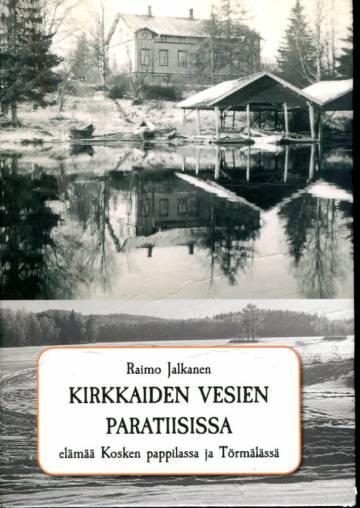 Kirkkaiden vesien paratiisissa - Elämää Kosken pappilassa ja Törmälässä