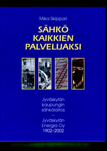 Sähkö kaikkien palvelijaksi - Jyväskylän kaupungin sähkölaitos - Jyväskylän Energia Oy 1902-2002