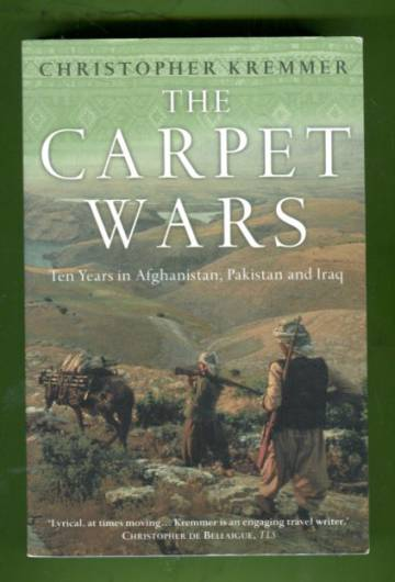 The Carpet Wars - Ten Years in Afghanistan, Pakistan and Iraq