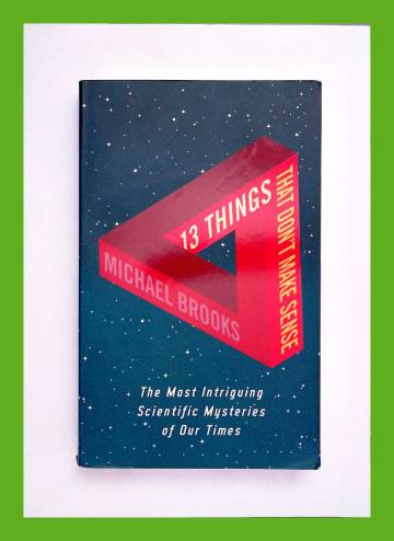 13 Things That Don't Make Sense - The Most Intriguing Scientific Mysteries of Our Times