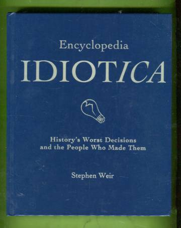 Encyclopedia Idiotica - History's Worst Decisions and the People Who Made Them