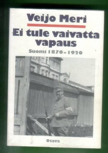 Ei tule vaivatta vapaus - Suomi 1870-1920